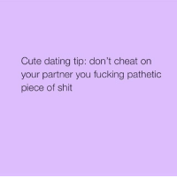 😊: Cute dating tip: don't cheat on  your partner you fucking pathetic  piece of shit 😊