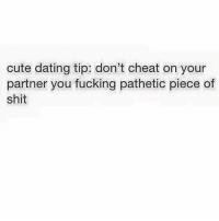 Dam right 😂😂😂😂😂: cute dating tip: don't cheat on your  partner you fucking pathetic piece of  shit Dam right 😂😂😂😂😂