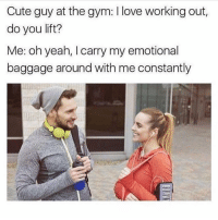 Cute, Gym, and Love: Cute guy at the gym: I love working out,  do you lift?  Me: oh yeah, I carry my emotional  baggage around with me constantly me too