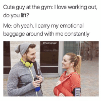 Cute, Gym, and Love: Cute guy at the gym: love working out,  do you lift?  Me: oh yeah, I carry my emotional  baggage around with me constantly  @thedryginger Does that count? What about running from problems or jumping to conclusions? Then no I'm not very fitness oriented 😂🤣😅😩 @thedryginger