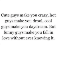 http://iglovequotes.net/: Cute guys make you crazy, hot  guys make you drool, cool  guys make you daydream. But  funny guys make you fall in  love without ever knowing it. http://iglovequotes.net/