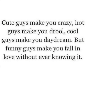 https://iglovequotes.net/: Cute guys make you crazy, hot  guys make you drool, cool  guys make you daydream. But  funny guys make you fall in  love without ever knowing it. https://iglovequotes.net/