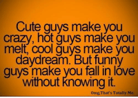 Memes, 🤖, and Falling in Love: Cute guys make you  crazy, hot guys make you  melt cool auvs make vou  daydream But funny  guys make you fall in love  without knowing it  omg, That's Totally Me.