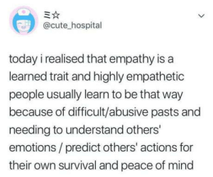 Cute, Omg, and Tumblr: @cute_hospital  today i realised that empathy is a  learned trait and highly empathetic  people usually learn to be that way  because of difficult/abusive pasts and  needing to understand others'  emotions /predict others' actions for  their own survival and peace of mind omg-humor:  What do you think about it