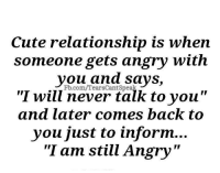 """cute relationship: Cute relationship is when  someone gets angry with  vou and says,  """"I will never talk to vou""""  and later comes back to  you just to inform...  """"I am still Angry""""  Fb.com/TearsCantSpeak"""