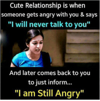 """cute relationship: Cute Relationship is when  someone gets angry with you & says  """"I will never talk to you""""  And later comes back to you  to just inform...  """"I am Still Angry"""""""