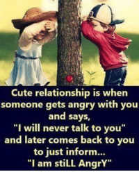 """cute relationship: Cute relationship is when  someone gets angry with you  and says,  """"I """"  I will never talk to you  and later comes back to you  to just inform...  """"I am stiLL AngrY"""""""