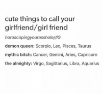 Bitch, Cute, and Queen: cute things to call your  girlfriend/girlfriend  horoscoping.yourassholellIG  demon queen: Scorpio, Leo, Pisces, Taurus  mythic bitch: Cancer, Gemini, Aries, Capricorn  the almighty: Virgo, Sagittarius, Libra, Aquarius
