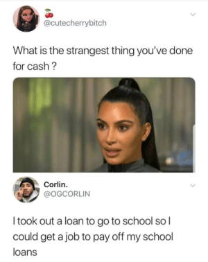 School, Loans, and What Is: @cutecherrybitch  What is the strangest thing you've done  for cash?  Corlin.  @OGCORLIN  Itook out a loan to go to school sol  could get a job to pay off my school  loans The reality