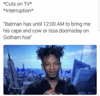"Funny, Gotham, and Doomsday: *Cuts on TV*  *Interruption*  ""Batman has until 12:00 AM to bring me  his cape and cow or Issa doomsday on  Gotham hoe"" Lmao"
