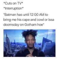 "Funny, Memes, and Gotham: *Cuts on TV  *Interruption*  ""Batman has until 12:00 AM to  bring me his cape and cowl or Issa  doomsday on Gotham hoe"" 💀"