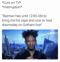 "Memes, Gotham, and 🤖: *Cuts on TV*  *Interruption*  ""Batman has until 12:00 AM to  bring me his cape and cow or Issa  doomsday on Gotham hoe"" 😂 21Savage WSHH"