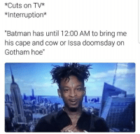 "Batman, Hoe, and Memes: *Cuts on TV  Interruption  ""Batman has until 12:00 AM to bring me  his cape and cow or Issa doomsday on  Gotham hoe'' 😂😂"