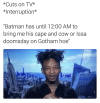 "Batman, Hoe, and Memes: *Cuts on TV*  *Interruption*  ""Batman has until 12:00 AM to  bring me his cape and cow or Issa  doomsday on Gotham hoe"" 😂 https://t.co/khVPz28LI4"