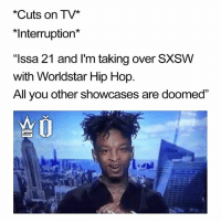 "Memes, Sxsw, and 🤖: *Cuts on TV*  *Interruption*  ""Issa 21 and I'm taking over SXSW  with Worldstar Hip Hop  All you other showcases are doomed Issa soon to be sold out event 🗡 ticket link in bio. WSHH SXSW @weareopposition"