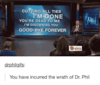 ~Kingslayer Your Tumblr Dealer  Checkout : Pokémon GO: CUTTING ALL TIES  M DONE  YOU'RE DEAD TO ME  I'M DISOWNING YOU  GOOD-BYE FOREVER  drphilgifs:  You have incurred the wrath of Dr. Phil ~Kingslayer Your Tumblr Dealer  Checkout : Pokémon GO