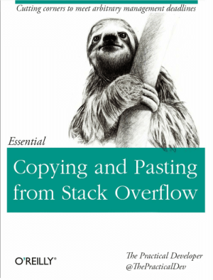 Gift for the Coworker who obviously lied on their resume: Cutting corners to meet arbitrary management deadlines  Essential  Copying and Pasting  from Stack Overflow  The Practical Developer  @ThePracticalDev  O'REILLY Gift for the Coworker who obviously lied on their resume