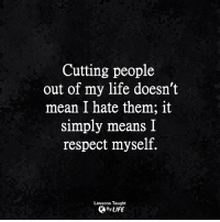 <3: Cutting people  out of my life doesn't  mean I hate them; it  simply means I  respect myself.  Lessons Taught  By LIFE <3