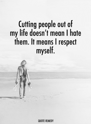 Remedy: Cutting people out of  my life doesn't mean I hate  them. It means I respect  myself  QUOTE REMEDY