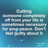 Life, Love, and Peace: Cutting  someone completely  off from your life is  sometimes necessary  for your peace, Don't  feel guilty about it.  I Love Myself  Do You?