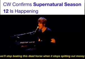 dangergays:  i love how this meme comes around every time spn is renewed for yet another season : CW Confirms Supernatural Season  12 Is Happening  MOTIF XFB  we'll stop beating this dead horse when it stops spitting out money dangergays:  i love how this meme comes around every time spn is renewed for yet another season