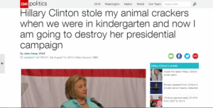 Redacted: Cw politics  Our Team  Washington  2016  Nation  World  Search CNN  Hillary Clinton stole my animal crackers  when we were in kindergarten and now I  am going to destroy her presidential  campaign  By John Cena, WWE  ...  O Updated 1:04 PM ET, Sat August 15, 2015| Video Source: CNN  Hillary Clinton's emails  Inside the latest Hillary Clinton  email batch  Emails released from Clinton's  private server heavily redacted  Clintons earned nearly $141M  from 2007 to 2014