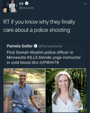 She should have complied with the officer: @cxcope  RT if you know why they finally  care about a police shooting  Pamela Geller @PamelaGeller  First Somali-Muslim police officer in  Minnesota KILLS blonde yoga instructor  in cold blood dlvr.it/PWHr79 She should have complied with the officer