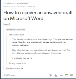 Recover Unsaved Word Files.: cxionbonan wandamximf  May 20th 2015, 12:37:29 pm-2 hours ago  How to recover an unsaved draft  on Microsoft Word  koneco  spread-the-kpop-love  touched-dreams  This literally saved my ass a few minutes ago. Yes, you can recover  those files that you accidentally closed and thought you  couldnt get back.  Right after that happens, open Microsoft Word again and click File  Info - Manage Versions-Recover Unsaved Documents  It is literally that simple.  Reblog - save a life  Reblog save a file  475,790 notes Recover Unsaved Word Files.