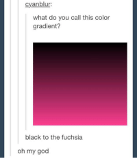 Gradients: cyanblur:  what do you call this color  gradient?  black to the fuchsia  oh my god
