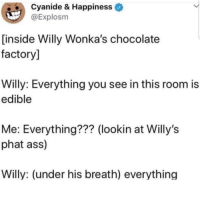 Ass, Chocolate, and Happiness: Cyanide & Happiness  @Explosm  [inside Willy Wonka's chocolate  factory]  Willy: Everything you see in this room is  edible  Me: Everything??? (lookin at Willy's  phat ass)  Willy: (under his breath) everything cursed so i had to share