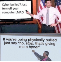 "How to end bullying: Cyber bullied? Just  turn off your  computer LMAO  If you're being physically bullied  just say ""no, stop, that's giving  me a boner"" How to end bullying"