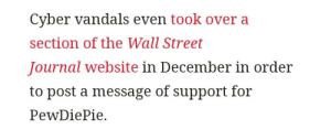 "Wall Street Journal, Yes, and Website: Cyber vandals even took over a  section of the Wall Street  Journal website in December in order  to post a message of support for  PewDiePie. Ah yes.. purchasing ads on a website.. worthy of being called ""cyber vandals"".. so illegal"