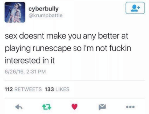 Sex, RuneScape, and MeIRL: cyberbully  @krumpbattle  sex doesnt make you any better at  playing runescape so I'm not fuckin  interested in it  6/26/16, 2:31 PM  112 RETWEETS 133 LIKES  27 meirl