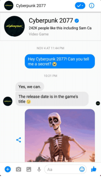 Let's hope they meant 2020: Cyberpunk 2077  Cyberpunk 2077  242K people like this including Sam Ca  Video Game  NOV 4 AT 11:44 PM  Hey Cyberpunk 2077! Can you tell  me a secret?  10:21 PM  Yes, we can.  The release date is in the game's  title Let's hope they meant 2020