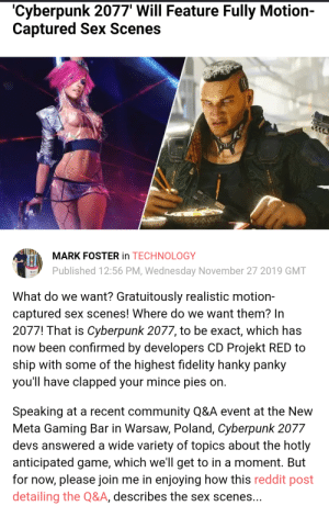 When the whole company goes mad.: 'Cyberpunk 2077' Will Feature Fully Motion  Captured Sex Scenes  MARK FOSTER in TECHNOLOGY  Published 12:56 PM, Wednesday November 27 2019 GMT  What do we want? Gratuitously realistic motion-  captured sex scenes! Where do we want them? In  2077! That is Cyberpunk 2077, to be exact, which has  now been confirmed by developers CD Projekt RED to  ship with some of the highest fidelity hanky panky  you'll have clapped your mince pies on.  Speaking at a recent community Q&A event at the New  Meta Gaming Bar in Warsaw, Poland, Cyberpunk 2077  devs answered a wide variety of topics about the hotly  anticipated game, which we'll get to in a moment. But  for now, please join me in enjoying how this reddit post  detailing the Q&A, describes the sex scenes... When the whole company goes mad.
