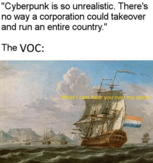 "omg-humor:  *laughing in dutch*: ""Cyberpunk is so unrealistic. There's  no way a corporation could takeover  and run an entire country.""  The VOC:  What I cant hear you over my spice omg-humor:  *laughing in dutch*"