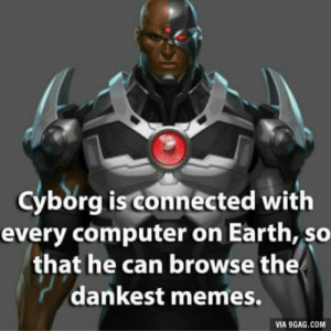 Now we know: Cyborg isconnected with  every computer on Earth, so  that he can browse the  dankest memes.  VIA 9GAG.COM Now we know