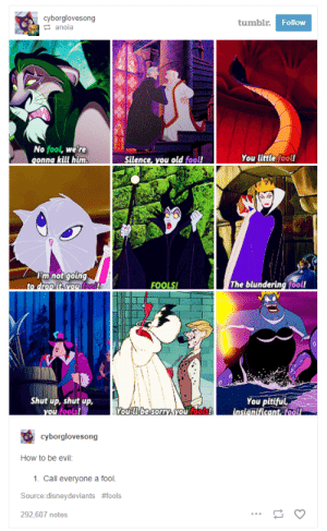 Disney, Shit, and Shut Up: cyborglovesong  tumbl  Follow  anoia  No fool, we're  You little fool!  mnotgotng  fool  FOOLS!  The blundering fool!  Shut up, shut up,  You pitiful  fools  cyborglovesong  How to be evil:  1. Call everyone a fool.  Source:disneydeviants #fools  292,607 notes makeuphall:  17 Times Tumblr Roasted The Shit Out Of Disney