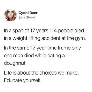 Time Frame: Cydni Beer  @cydbeer  In a span of 17 years 114 people died  in a weight lifting accident at the gym.  In the same 17 year time frame only  one man died while eating a  doughnut.  Life is about the choices we make.  Educate yourself.