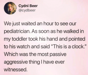 "TICK-TOCK.  (via Twitter.com/cydbeer): Cydni Beer  @cydbeer  We just waited an hour to see our  pediatrician. As soon as he walked in  my toddler took his hand and pointed  to his watch and said ""This is a clock.""  Which was the most passive  aggressive thing I have ever  witnessed. TICK-TOCK.  (via Twitter.com/cydbeer)"