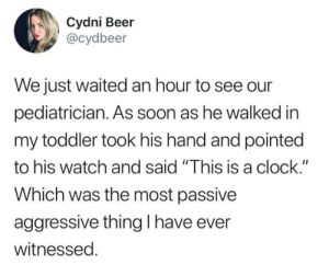 "Beer, Clock, and Savage: Cydni Beer  @cydbeer  We just waited an hour to see our  pediatrician. As soon as he walked in  my toddler took his hand and pointed  to his watch and said ""This is a clock.""  Which was the most passive  aggressive thing I have ever  witnessed Savage"