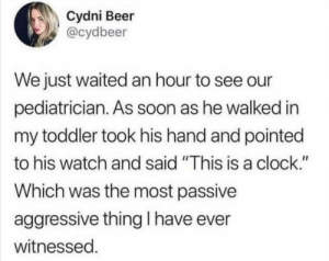 """Yes, I'm sure your toddler really said that.: Cydni Beer  @cydbeer  We just waited an hour to see our  pediatrician. As soon as he walked in  my toddler took his hand and pointed  to his watch and said """"This is a clock.""""  Which was the most passive  aggressive thing I have ever  witnessed. Yes, I'm sure your toddler really said that."""