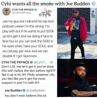 Friends, God, and Joe Budden: Cyhi wants all the smoke with Joe Budden  CYHI THE PRYNCE  ecyhThePynce@  Joe my guy but I will end his rap and  podcast career I'm the wrong 1 to  play with but if he wants to put 500k  up let's get it and we doing it face to  face too so you can look the GOD in  his eyes while I take your SOUL and  we call pay per view and we can  double it! I got Sponsors  CYHI THE PRYNCE@CyhiT... 1d v  Don't LOL me let's get it you've done  this with hallow the don before right??  Set it up In NJ NY Philly whatever city  you feel like you'll get the most  support in and I'm with it!!!  Joe Budden @JoeBudden  You don't even believe this lol Who would win in a battle between atlantarapper cyhitheprynce and the retired joebudden ❓ Follow @bars for more ➡️ DM 5 FRIENDS