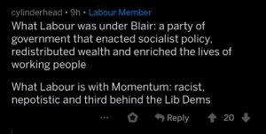 Party, Iraq, and Racist: cylinderhead 9h Labour Member  What Labour was under Blair: a party of  government that enacted socialist policy,  redistributed wealth and enriched the lives of  working people  What Labour is with Momentum: racist,  nepotistic and third behind the Lib Dems  20  Reply Nothing says socialist like illegal imperialist war in Iraq