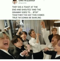 "Grammys, True, and Toast: cynthia / bts @ grammys!  @hopewrlds  THEY DID A TOAST AT THE  END AND SHOUTED ""AND THE  GRAMMY GOES TO.... BTS!!""  TOGETHER THE DAY THIS COMES  TRUE I'M GONNA BE BAWLING"