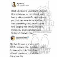 Memes, Racism, and Serena Williams: Cynthia G  @Cynthia G1984  Black Men accept LaVar Ball & Shannon  Sharpe (who never dated black wmn)  having white spouses & consider them  pro black because, they spend part of  their time talking about racism & part  time sleeping with white women but  Halle Berry & Serena Williams are  Sellouts & Bed Wenches  ER  ERT  BALLERALERTCONM  shannon sharpe  @ShannonSharpe  Not that it's yours or anyone else's  DAMN business who I date. I don't date  for approval and don't need you or  others to confirm who or what l am  Enjoy your day Ballerific Comment Creepin 🌾👀🌾 shannonsharpe commentcreepin