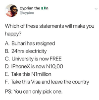 Memes, Free, and Happy: Cyprian the IIn  @cypiee  Which of these statements will make you  happy?  A. Buhari has resigned  B. 24hrs electricity  C. University is now FREE  D. IPhoneX is now N10,00  E. Take this N1million  F. Take this Visa and leave the country  PS: You can only pick one. Which one would make you happy? 😂😂👇🏾 . KraksTV