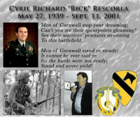 "Crying, England, and Life: CYRIL RICHARD ""RICK"" RESCORLA  MAY 27, 1939 SEPT. 11, 2001  Men of Cornwall stop your dreaming;  Can't you see their spearpoints gleaming?  See their warriors' pennants streaming  To this battlefield.  Men of Cornwall stand ye steady;  It cannot be ever said ve  for the battle were not ready;  Stand and never yield! 62-year-old Rick Rescorla was a veteran of both the British and American army, working in corporate security for Morgan Stanley-Dean Witter on the 44th floor of the south tower. When the tower was struck, Witter ignored intercom instructions for workers to remain at their desks and immediately began assisting people in leaving the building. As he directed people out, he boosted spirits by singing songs of his native Cornwall, England. He called his wife, Susan, who had been watching the attacks on TV. The New Yorker recounts some of his last words to her: ""Stop crying,"" he said. ""I have to get these people out safely. If something should happen to me, I want you to know I've never been happier. You made my life."" Rescorla then contacted a friend, Dan Hill, and asked him to call his wife to calm her down. He is credited with saving most of the lives of Morgan Stanley's workers that day. His remains were never found."