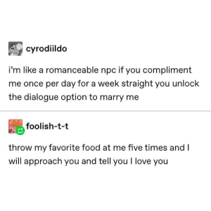 Throwing salads at Leah: cyrodiildo  i'm like a romanceable npc if you compliment  me once per day for a week straight you unlock  the dialogue option to marry me  foolish-t-t  throw my favorite food at me five times and I  will approach you and tell you I love you Throwing salads at Leah