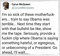Be Like, Memes, and Obama: Cyrus McQueen  @CyrusMMcQueen  I'm so sick of these motherfuck-  ers... tryin to say Obama was  terrible... Next time they start  with that bullshit be like, show  me the tape. Seriously, provide a  fuckin clip where Obama is saying  something hateful, or egregious,  or unbecoming of a President. Go  ahead, l'll wait
